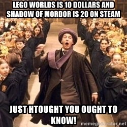 professor quirrell - Lego worlds is 10 dollars and Shadow of Mordor is 20 on Steam Just htought you ought to know!