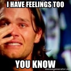 tom brady crying haha - i have feelings too you know