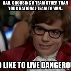 I too like to live dangerously - AAH, CHOOSING A TEAM OTHER THAN YOUR NATIONAL TEAM TO WIN..