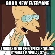 Good News Everyone - Good new everyone I finnished the pixel-efficientor and It works marvelously