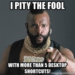 Mr T - I PITY THE FOOL WITH MORE THAN 5 DESKTOP SHORTCUTS!