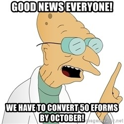 Good News Everyone - Good News Everyone! We have to convert 50 eForms by October!