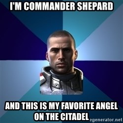 Blatant Commander Shepard - I'm Commander Shepard And this is my favorite Angel on the Citadel