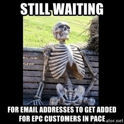 Still Waiting - Still waiting for email addresses to get added for EPC customers in pace