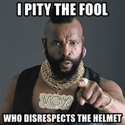 Mr T - I pity the fool who disrespects the helmet