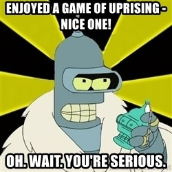 Bender IMHO - ENJOYED A GAME OF UPRISING - NICE ONE! OH. WAIT. YOU'RE SERIOUS.