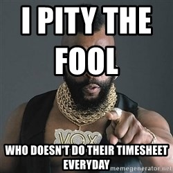 Mr T - I PITY THE FOOL                       WHO DOESN'T DO THEIR TIMESHEET EVERYDAY