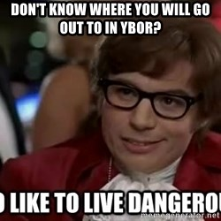 I too like to live dangerously - Don't know where you will go out to in Ybor?