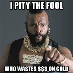 Mr T - I PIty the Fool Who Wastes $$$ on Gold