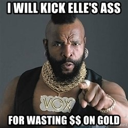 Mr T - I will Kick Elle's Ass For Wasting $$ on Gold