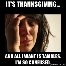 todays problem crying woman - it's thanksgiving... and all i want is tamales.           i'm so confused.