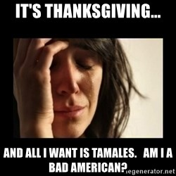 todays problem crying woman - it's thanksgiving... and all i want is tamales.   am i a bad american?