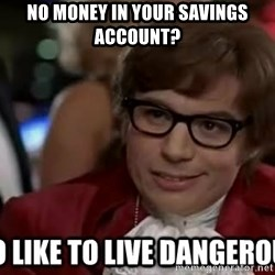 I too like to live dangerously - No money in your savings account?