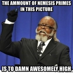 The tolerance is to damn high! - the ammount of nemesis primes in this picture is to damn awesomely high