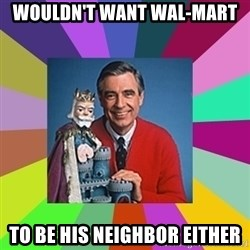 mr rogers  - Wouldn't want Wal-Mart to be his Neighbor either