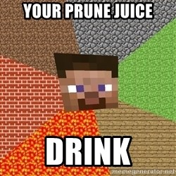 Minecraft Guy - YOUR PRUNE JUICE DRINK