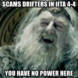 you have no power here - SCAMS DRIFTERS IN JITA 4-4 YOU HAVE NO POWER HERE