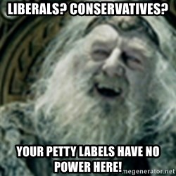 you have no power here - liberals? conservatives? your petty labels have no power here!