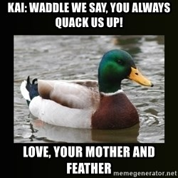 good advice duck - Kai: waddle we say, you always quack us up! Love, your mother and feather