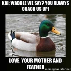 good advice duck - kai: waddle we say? you always quack us up! love, your mother and feather