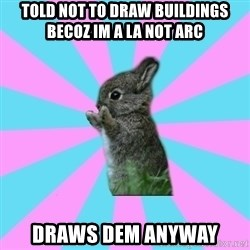 yAy FoR LifE BunNy - told not to draw buildings becoz im a LA not ARC draws dem anyway