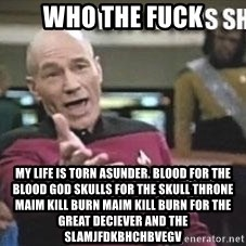 Patrick Stewart WTF - WHO THE FUCK MY LIFE IS TORN ASUNDER. BLOOD FOR THE BLOOD GOD SKULLS FOR THE SKULL THRONE MAIM KILL BURN MAIM KILL BURN FOR THE GREAT DECIEVER AND THE SLAMJFDKBHCHBVEGV