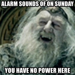 you have no power here - alarm sounds of on sunday you have no power here