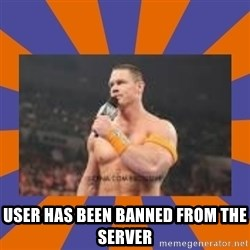 John cena be like you got a big ass dick -  User has been banned from the server