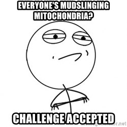 Challenge Accepted HD - EVERYONE'S MUDSLINGING MITOCHONDRIA? CHALLENGE ACCEPTED