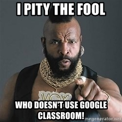 Mr T - I pity the fool who doesn't use Google Classroom!