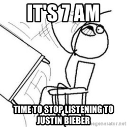 Flip table meme - it's 7 AM time to stop listening to justin bieber