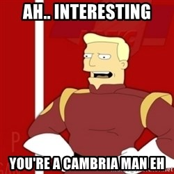 Zapp Brannigan - ah.. interesting you're a Cambria man eh