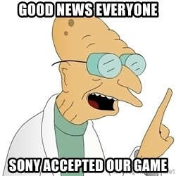 Good News Everyone - Good news everyone Sony accepted our game