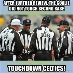 NFL Ref Meeting - After further review, the goalie did not touch second base touchdown celtics!