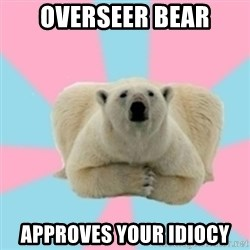 Perfection Polar Bear - OVERSEER BEAR APPROVES YOUR IDIOCY