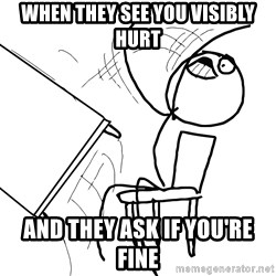 Desk Flip Rage Guy - When they see you visibly hurt and they ask if you're fine