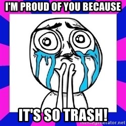 tears of joy dude - I'm proud of you because it's so trash!