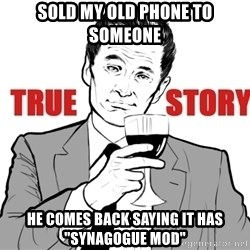 "true story - sold my old phone to someone he comes back saying it has ""synagogue mod"""