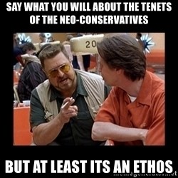 walter sobchak - say what you will about the tenets of the neo-conservatives but at least its an ethos