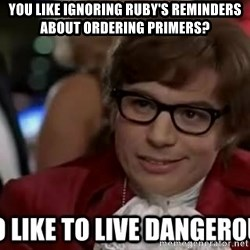 I too like to live dangerously - you like ignoring ruby's reminders about ordering primers?
