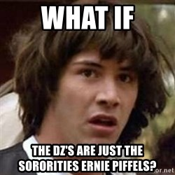 Conspiracy Guy - What if The DZ's are just the sororities Ernie Piffels?