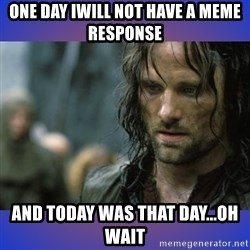 but it is not this day - one day iwill not have a meme response and today was that day...oh wait