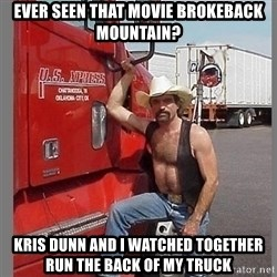 macho trucker  - Ever seen that movie brokeback mountain? Kris dunn and i watched together run the back of my truck