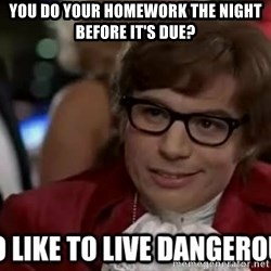I too like to live dangerously - You do your homework the night before it's due?