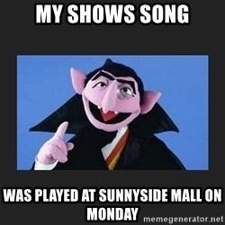 The Count from Sesame Street - My shows song Was played at Sunnyside mall on Monday