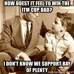 father son  - How doest it feel to win the itm cup dad? I don't know we support bay of plenty