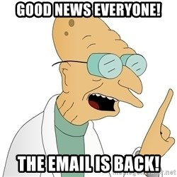 Good News Everyone - Good news everyone! The email is back!
