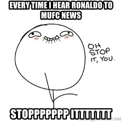 oh stop it you guy - Every time I hear Ronaldo to MUFC news STOPPPPPPP ITTTTTTT