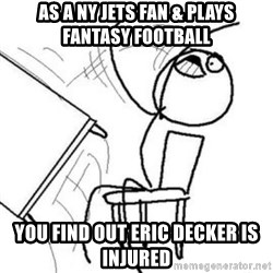 Flip table meme - as a ny jets fan & plays fantasy football you find out eric decker is injured