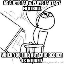 Flip table meme - as a jets fan & plays fantasy football when you find out eric decker is injured